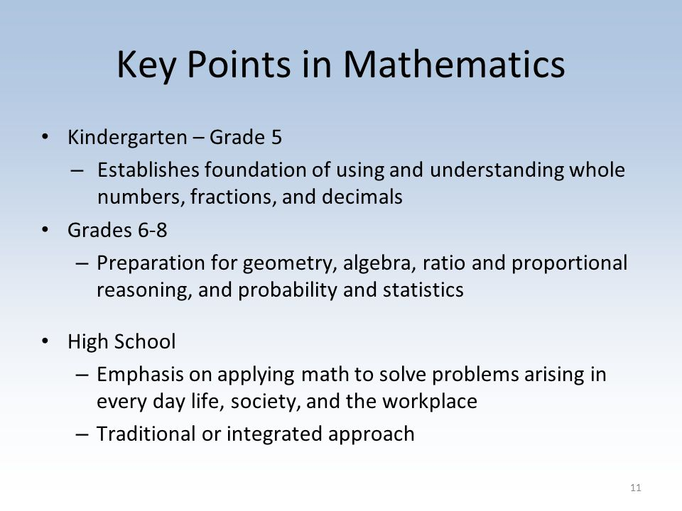 Key Points in Mathematics Kindergarten – Grade 5 – Establishes foundation of using and understanding whole numbers, fractions, and decimals Grades 6-8 – Preparation for geometry, algebra, ratio and proportional reasoning, and probability and statistics High School – Emphasis on applying math to solve problems arising in every day life, society, and the workplace – Traditional or integrated approach 11