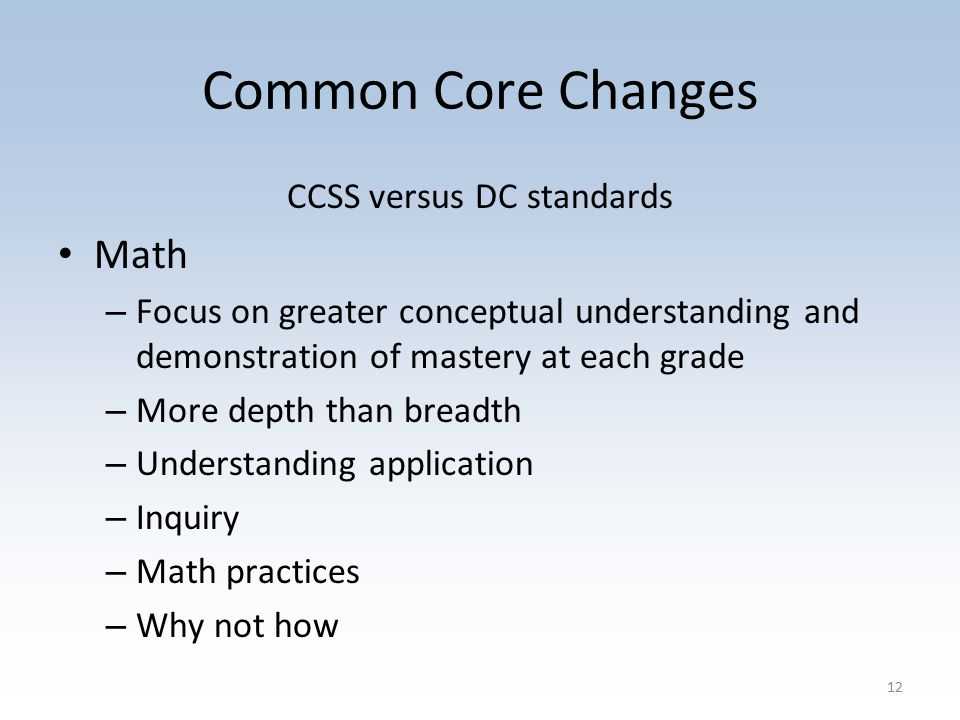 Common Core Changes CCSS versus DC standards Math – Focus on greater conceptual understanding and demonstration of mastery at each grade – More depth than breadth – Understanding application – Inquiry – Math practices – Why not how 12