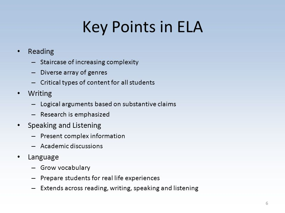 Key Points in ELA Reading – Staircase of increasing complexity – Diverse array of genres – Critical types of content for all students Writing – Logical arguments based on substantive claims – Research is emphasized Speaking and Listening – Present complex information – Academic discussions Language – Grow vocabulary – Prepare students for real life experiences – Extends across reading, writing, speaking and listening 6