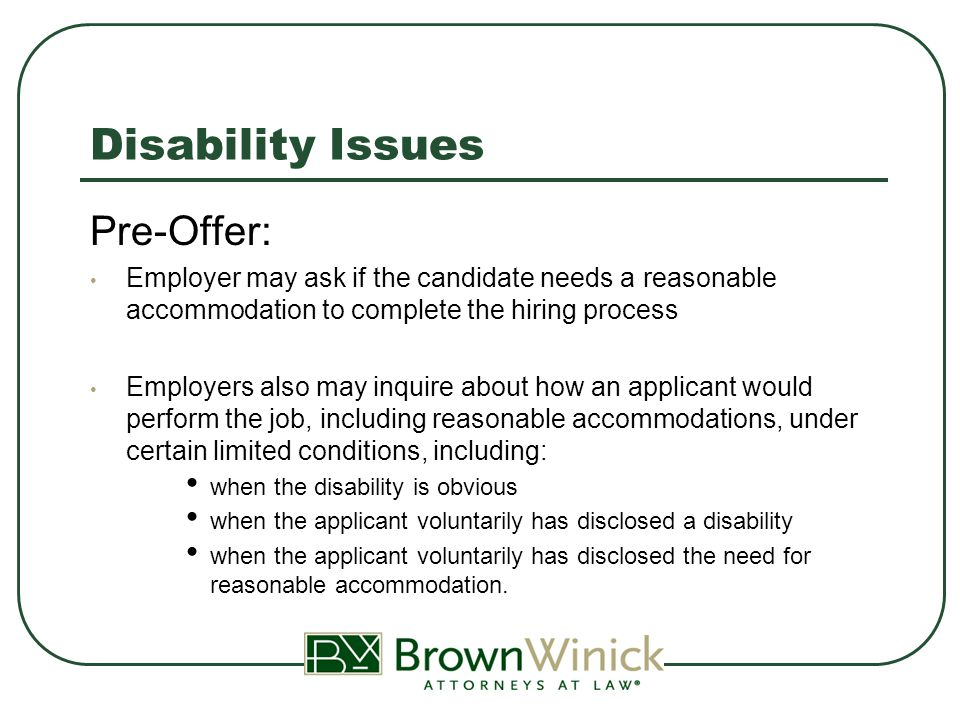 Disability Issues Pre-Offer: Employer may ask if the candidate needs a reasonable accommodation to complete the hiring process Employers also may inquire about how an applicant would perform the job, including reasonable accommodations, under certain limited conditions, including: when the disability is obvious when the applicant voluntarily has disclosed a disability when the applicant voluntarily has disclosed the need for reasonable accommodation.