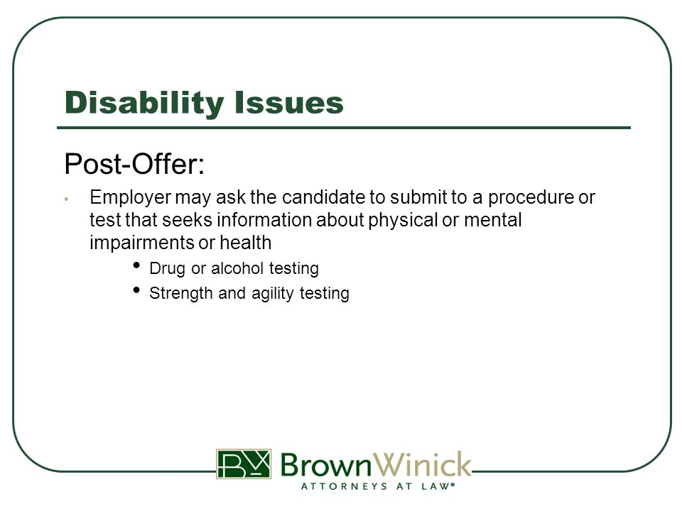 Disability Issues Post-Offer: Employer may ask the candidate to submit to a procedure or test that seeks information about physical or mental impairments or health Drug or alcohol testing Strength and agility testing