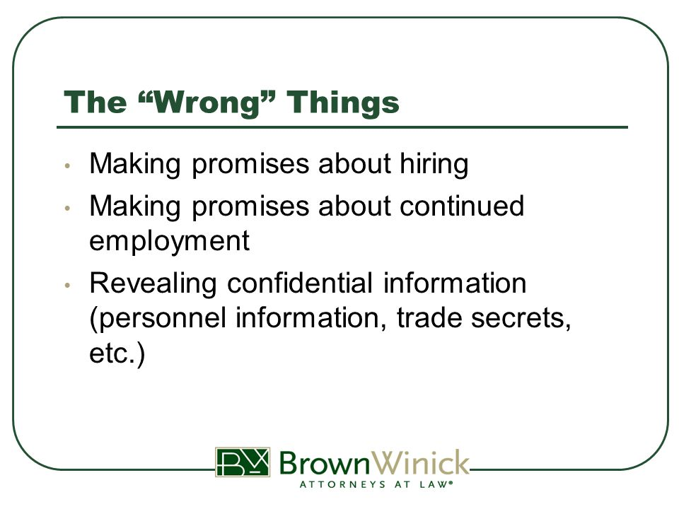 The Wrong Things Making promises about hiring Making promises about continued employment Revealing confidential information (personnel information, trade secrets, etc.)