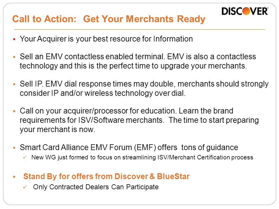 Call to Action: Get Your Merchants Ready  Your Acquirer is your best resource for Information  Sell an EMV contactless enabled terminal.