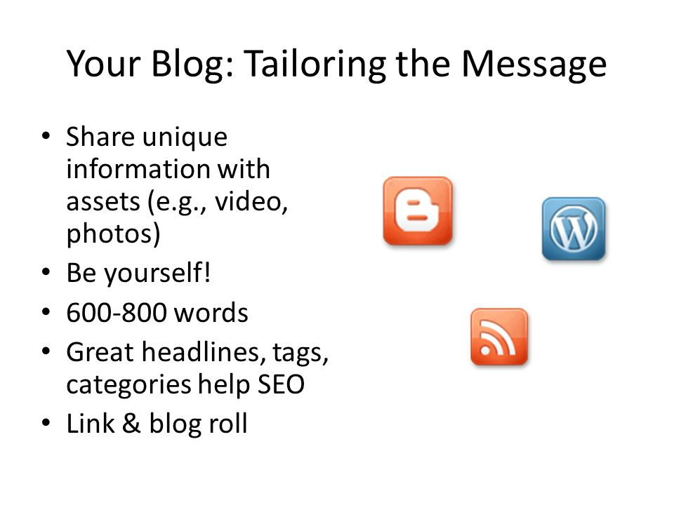 Your Blog: Tailoring the Message Share unique information with assets (e.g., video, photos) Be yourself.