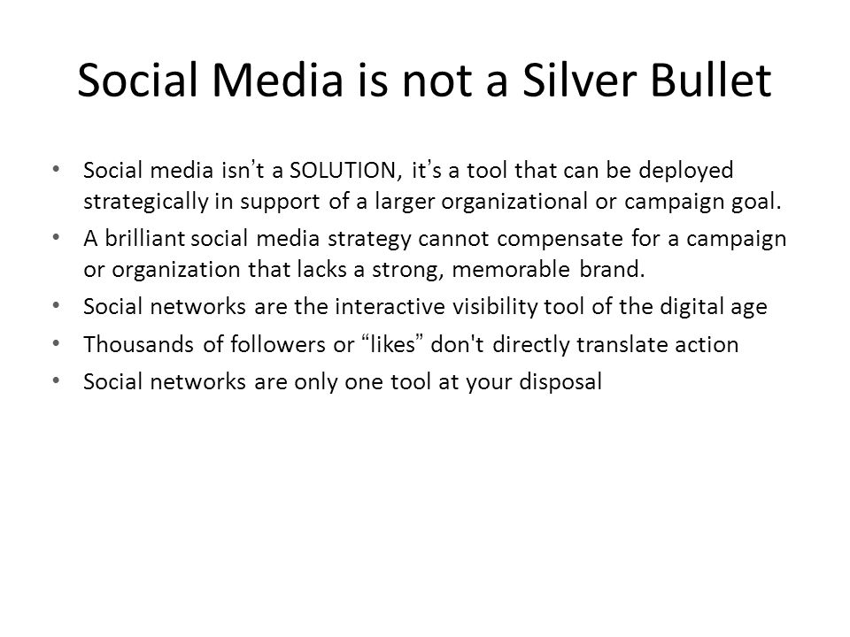 Social Media is not a Silver Bullet Social media isn't a SOLUTION, it's a tool that can be deployed strategically in support of a larger organizational or campaign goal.
