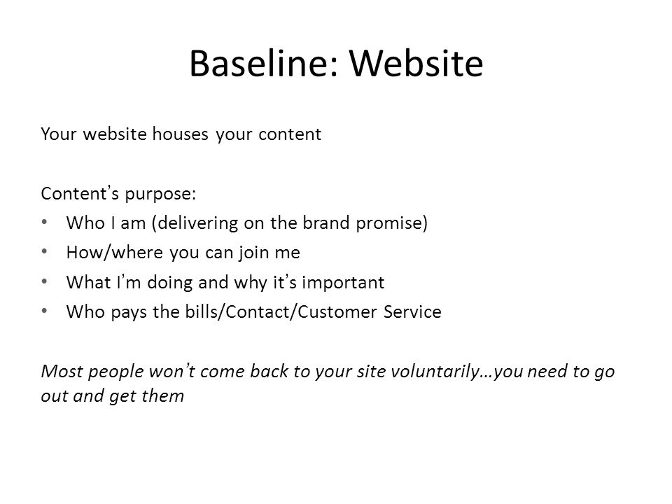 Baseline: Website Your website houses your content Content's purpose: Who I am (delivering on the brand promise) How/where you can join me What I'm doing and why it's important Who pays the bills/Contact/Customer Service Most people won't come back to your site voluntarily…you need to go out and get them