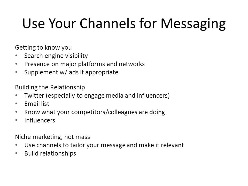 Use Your Channels for Messaging Getting to know you Search engine visibility Presence on major platforms and networks Supplement w/ ads if appropriate Building the Relationship Twitter (especially to engage media and influencers)  list Know what your competitors/colleagues are doing Influencers Niche marketing, not mass Use channels to tailor your message and make it relevant Build relationships
