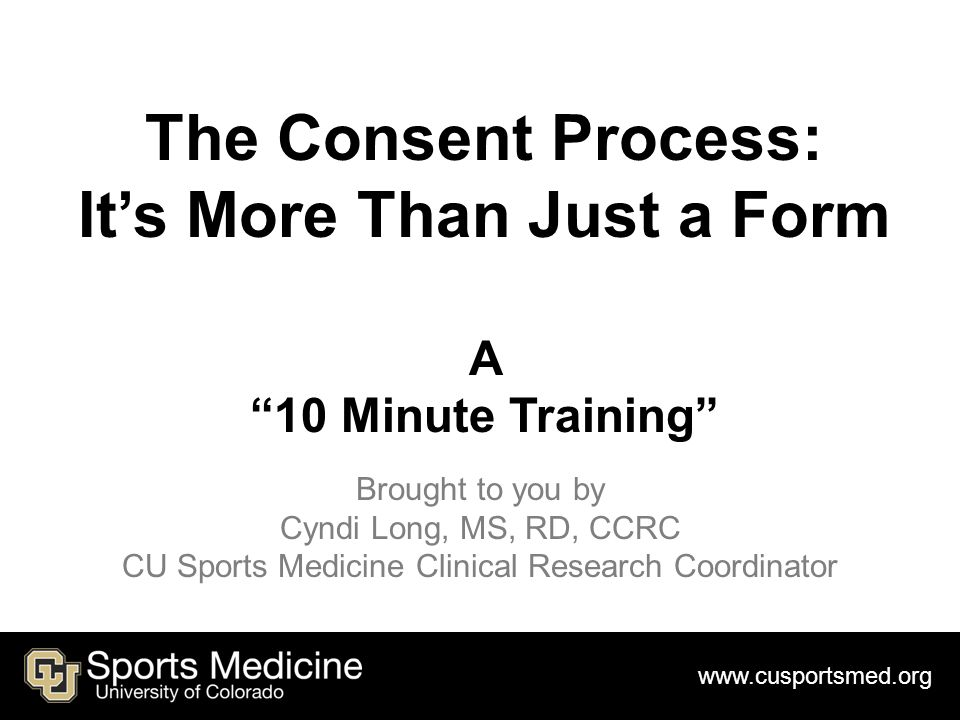 The Consent Process: It's More Than Just a Form A 10 Minute Training Brought to you by Cyndi Long, MS, RD, CCRC CU Sports Medicine Clinical Research Coordinator