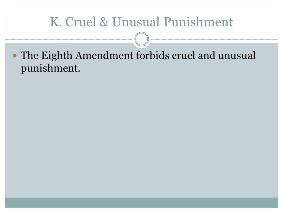 K. Cruel & Unusual Punishment The Eighth Amendment forbids cruel and unusual punishment.