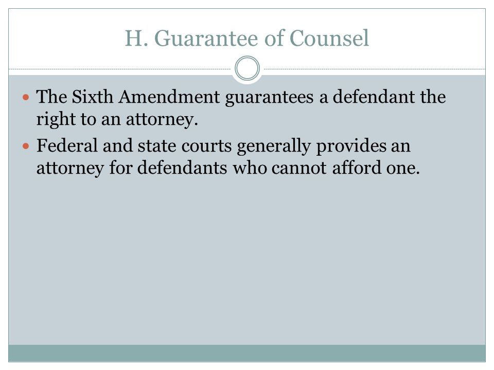 H. Guarantee of Counsel The Sixth Amendment guarantees a defendant the right to an attorney.