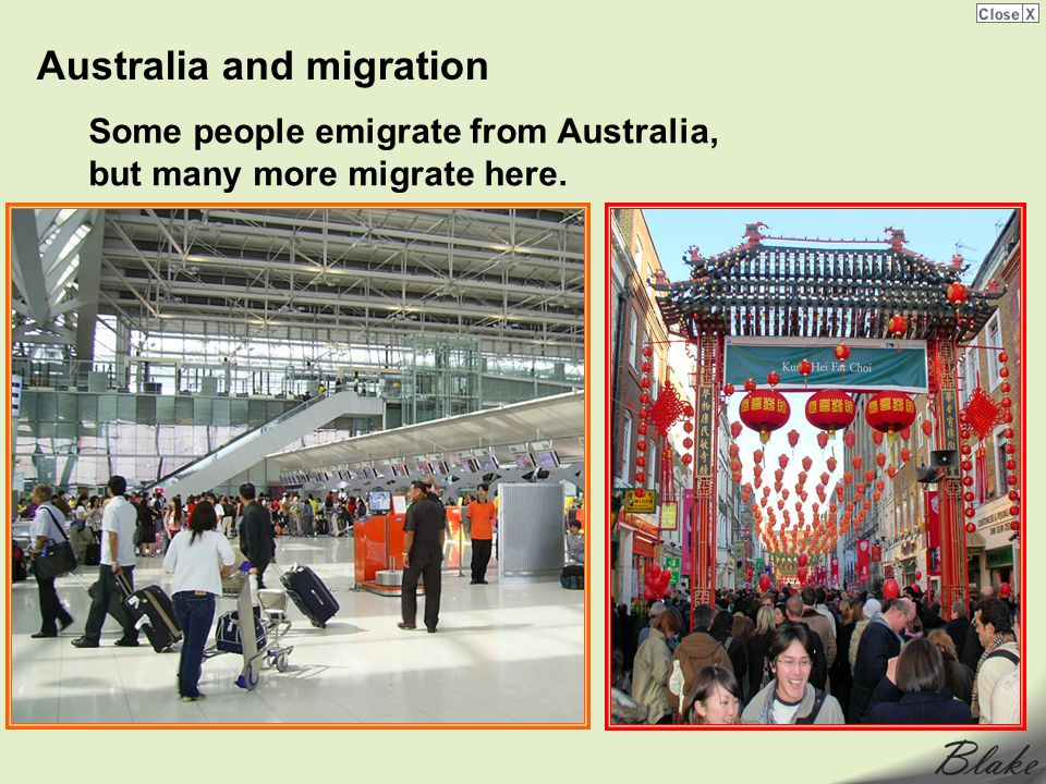 Australia and migration Some people emigrate from Australia, but many more migrate here.