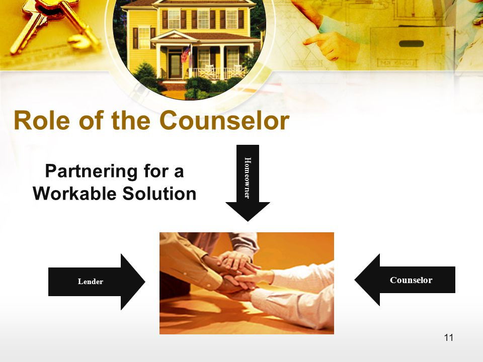 11 Role of the Counselor Partnering for a Workable Solution Counselor Homeowner Lender