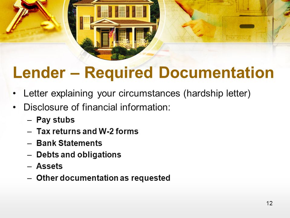 12 Lender – Required Documentation Letter explaining your circumstances (hardship letter) Disclosure of financial information: –Pay stubs –Tax returns and W-2 forms –Bank Statements –Debts and obligations –Assets –Other documentation as requested