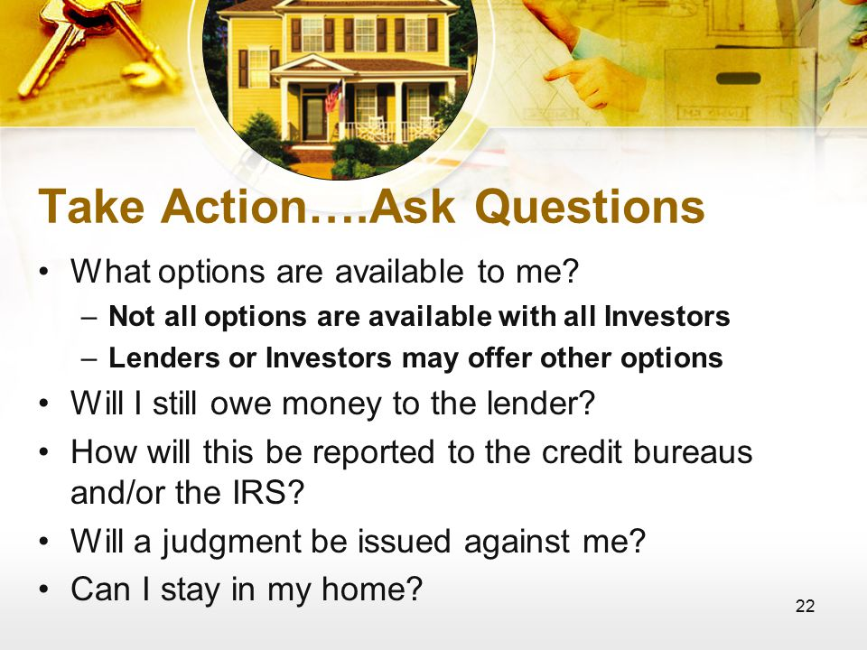 22 Take Action….Ask Questions What options are available to me.