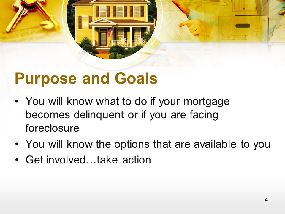 4 Purpose and Goals You will know what to do if your mortgage becomes delinquent or if you are facing foreclosure You will know the options that are available to you Get involved…take action