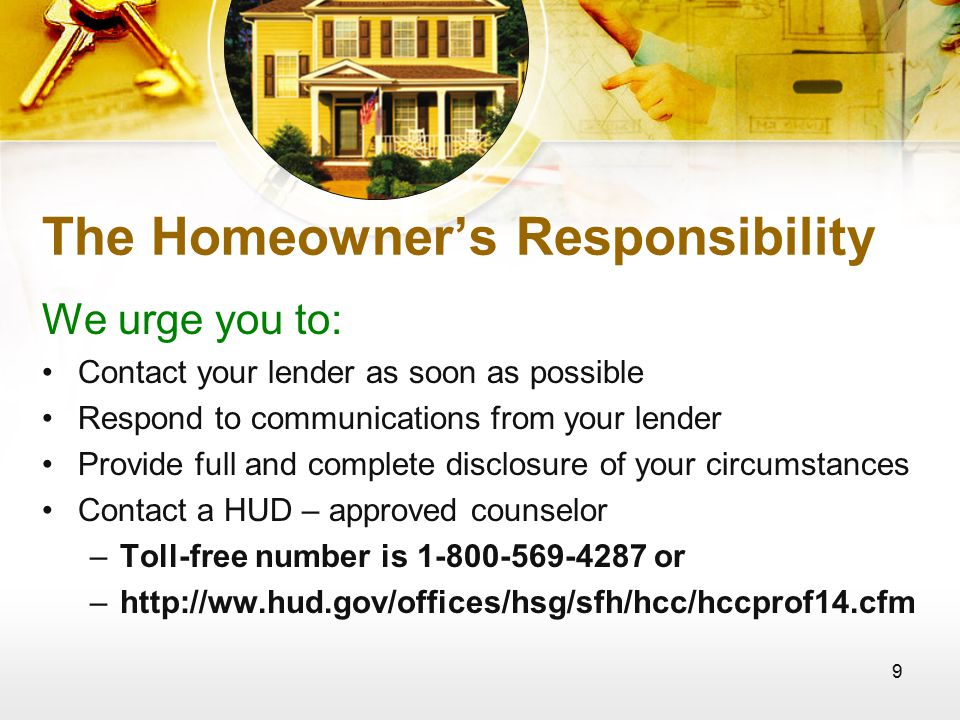 9 The Homeowner's Responsibility We urge you to: Contact your lender as soon as possible Respond to communications from your lender Provide full and complete disclosure of your circumstances Contact a HUD – approved counselor –Toll-free number is or –