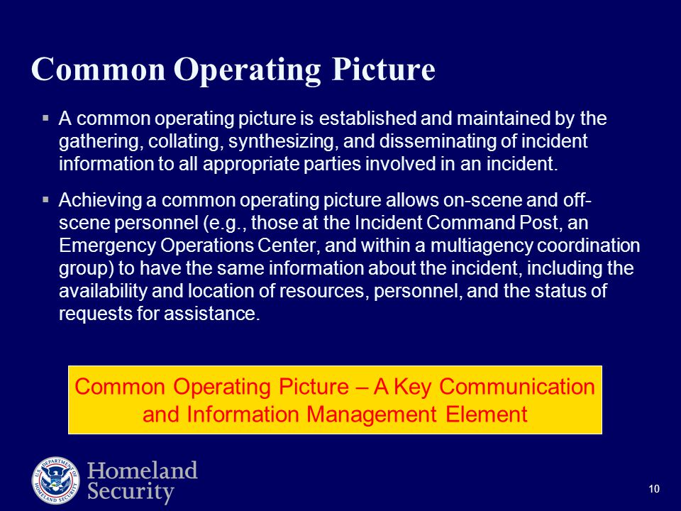 10 Common Operating Picture  A common operating picture is established and maintained by the gathering, collating, synthesizing, and disseminating of incident information to all appropriate parties involved in an incident.