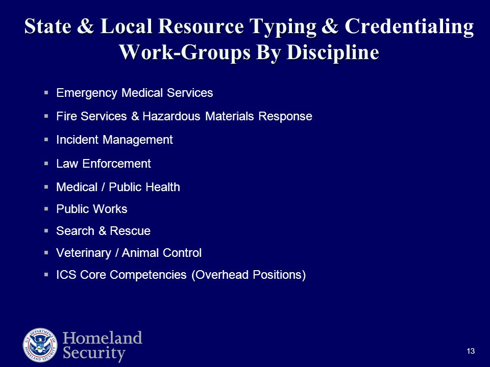 13 State & Local Resource Typing & Work-Groups By Discipline State & Local Resource Typing & Credentialing Work-Groups By Discipline  Emergency Medical Services  Fire Services & Hazardous Materials Response  Incident Management  Law Enforcement  Medical / Public Health  Public Works  Search & Rescue  Veterinary / Animal Control  ICS Core Competencies (Overhead Positions)