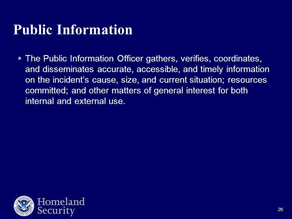 26 Public Information  The Public Information Officer gathers, verifies, coordinates, and disseminates accurate, accessible, and timely information on the incident's cause, size, and current situation; resources committed; and other matters of general interest for both internal and external use.