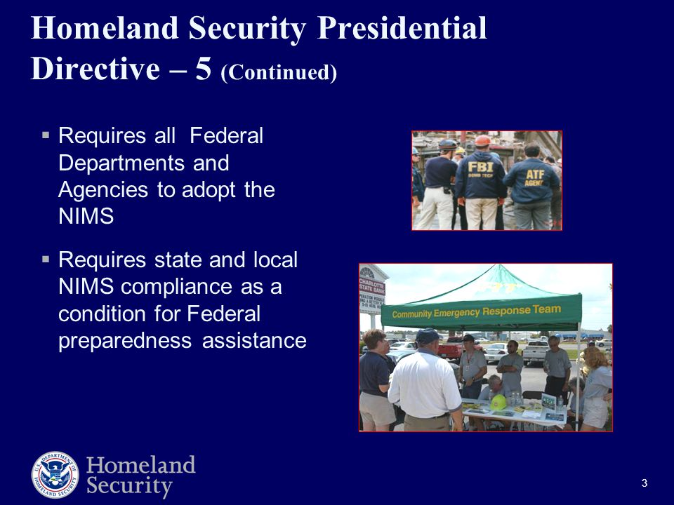 3 Homeland Security Presidential Directive – 5 (Continued)  Requires all Federal Departments and Agencies to adopt the NIMS  Requires state and local NIMS compliance as a condition for Federal preparedness assistance