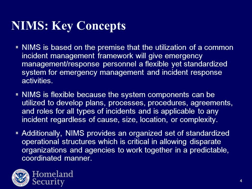 4 NIMS: Key Concepts  NIMS is based on the premise that the utilization of a common incident management framework will give emergency management/response personnel a flexible yet standardized system for emergency management and incident response activities.