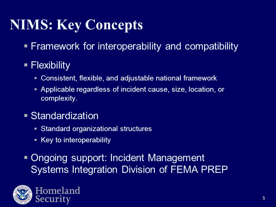 5 NIMS: Key Concepts  Framework for interoperability and compatibility  Flexibility  Consistent, flexible, and adjustable national framework  Applicable regardless of incident cause, size, location, or complexity.