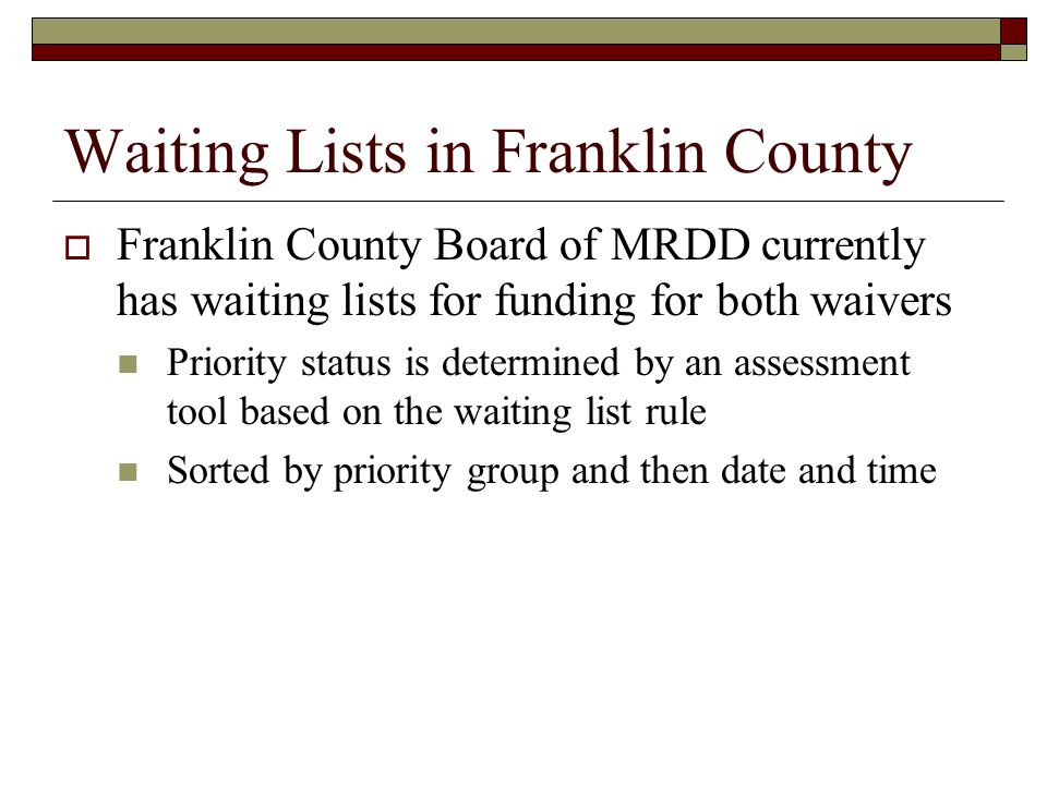 Waiting Lists in Franklin County  Franklin County Board of MRDD currently has waiting lists for funding for both waivers Priority status is determined by an assessment tool based on the waiting list rule Sorted by priority group and then date and time