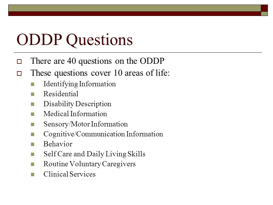 ODDP Questions  There are 40 questions on the ODDP  These questions cover 10 areas of life: Identifying Information Residential Disability Description Medical Information Sensory/Motor Information Cognitive/Communication Information Behavior Self Care and Daily Living Skills Routine Voluntary Caregivers Clinical Services