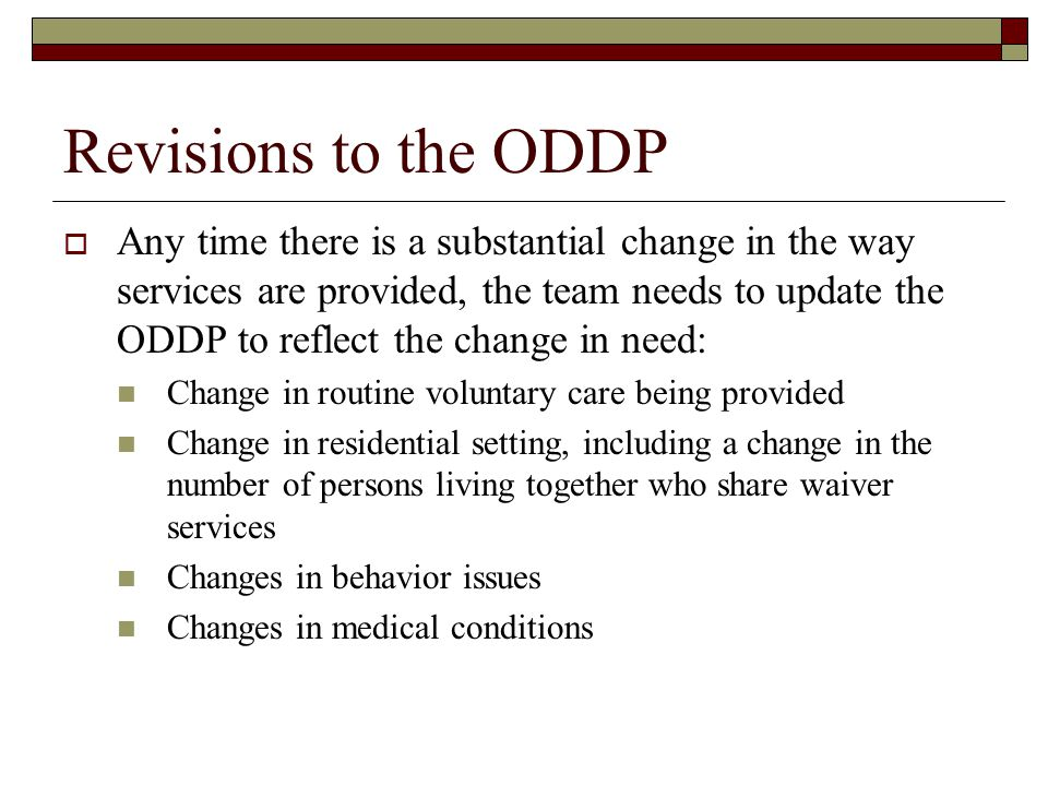 Revisions to the ODDP  Any time there is a substantial change in the way services are provided, the team needs to update the ODDP to reflect the change in need: Change in routine voluntary care being provided Change in residential setting, including a change in the number of persons living together who share waiver services Changes in behavior issues Changes in medical conditions