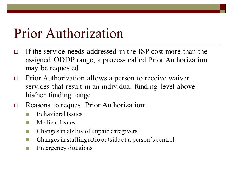 Prior Authorization  If the service needs addressed in the ISP cost more than the assigned ODDP range, a process called Prior Authorization may be requested  Prior Authorization allows a person to receive waiver services that result in an individual funding level above his/her funding range  Reasons to request Prior Authorization: Behavioral Issues Medical Issues Changes in ability of unpaid caregivers Changes in staffing ratio outside of a person's control Emergency situations