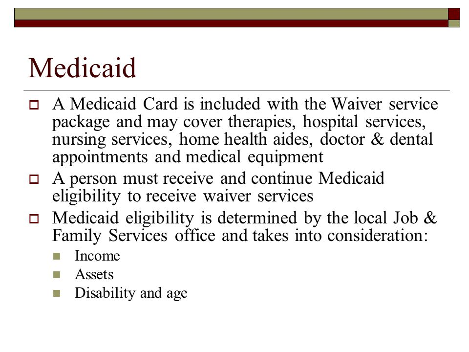 Medicaid  A Medicaid Card is included with the Waiver service package and may cover therapies, hospital services, nursing services, home health aides, doctor & dental appointments and medical equipment  A person must receive and continue Medicaid eligibility to receive waiver services  Medicaid eligibility is determined by the local Job & Family Services office and takes into consideration: Income Assets Disability and age