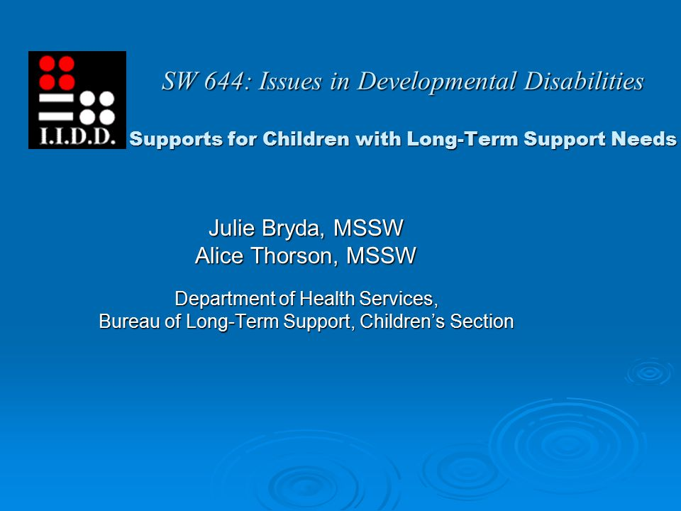 SW 644: Issues in Developmental Disabilities Supports for Children with Long-Term Support Needs Julie Bryda, MSSW Alice Thorson, MSSW Department of Health Services, Bureau of Long-Term Support, Children's Section