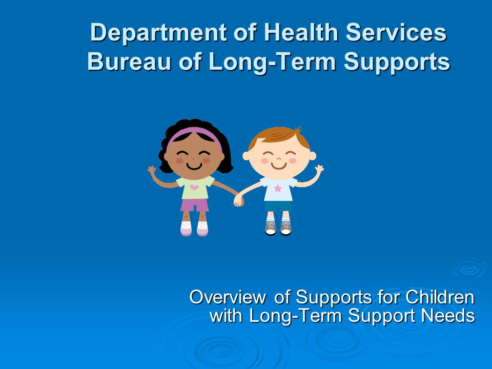 Department of Health Services Bureau of Long-Term Supports Overview of Supports for Children with Long-Term Support Needs