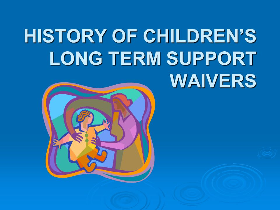 HISTORY OF CHILDREN'S LONG TERM SUPPORT WAIVERS