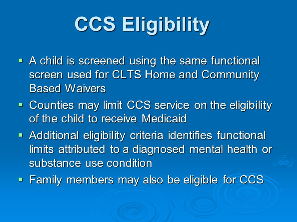 CCS Eligibility  A child is screened using the same functional screen used for CLTS Home and Community Based Waivers  Counties may limit CCS service on the eligibility of the child to receive Medicaid  Additional eligibility criteria identifies functional limits attributed to a diagnosed mental health or substance use condition  Family members may also be eligible for CCS