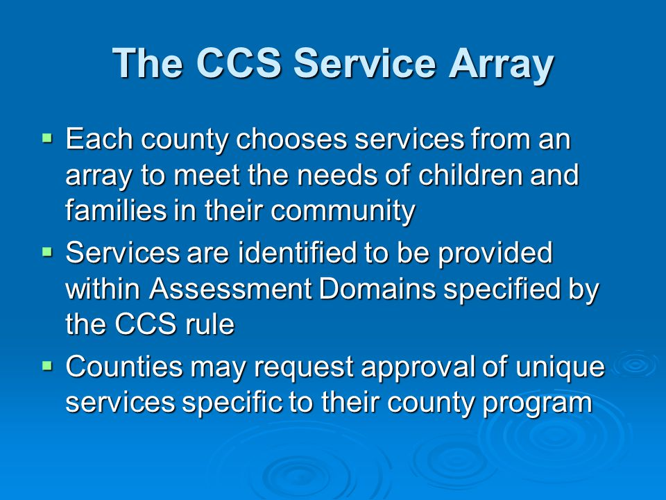 The CCS Service Array  Each county chooses services from an array to meet the needs of children and families in their community  Services are identified to be provided within Assessment Domains specified by the CCS rule  Counties may request approval of unique services specific to their county program