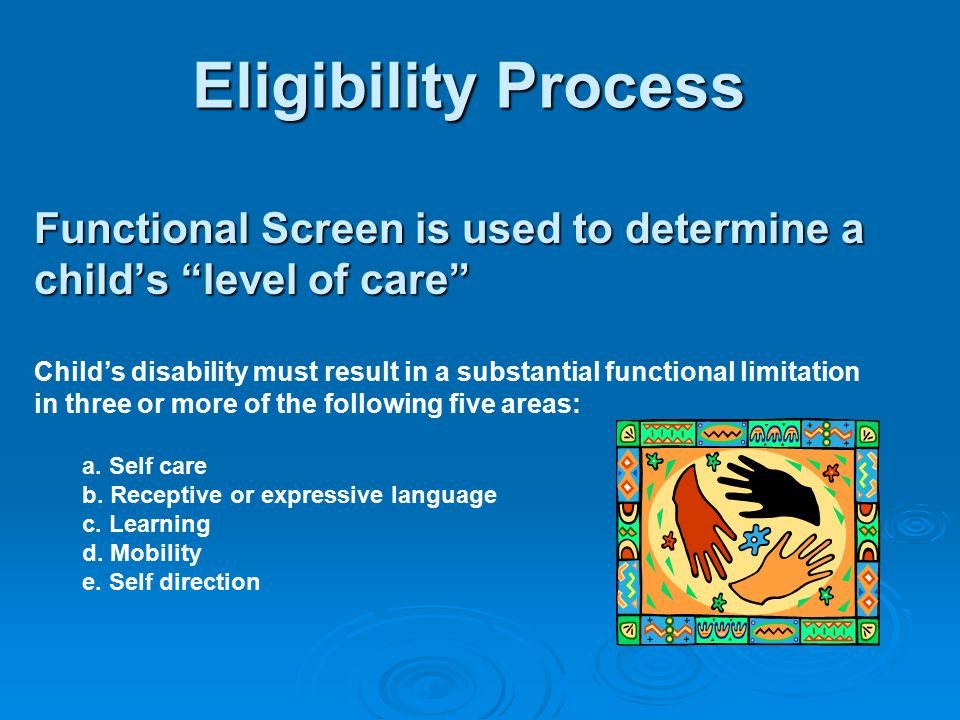 Eligibility Process Functional Screen is used to determine a child's level of care Child's disability must result in a substantial functional limitation in three or more of the following five areas: a.