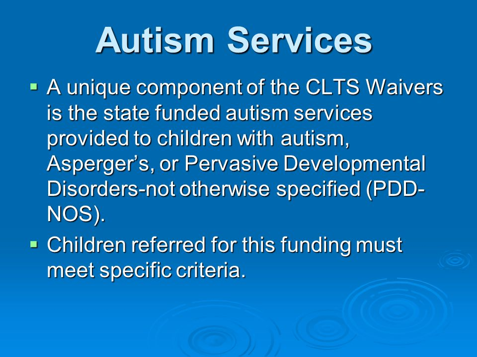 Autism Services  A unique component of the CLTS Waivers is the state funded autism services provided to children with autism, Asperger's, or Pervasive Developmental Disorders-not otherwise specified (PDD- NOS).