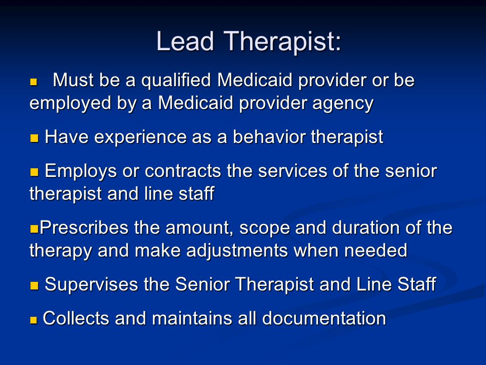 Lead Therapist: Must be a qualified Medicaid provider or be employed by a Medicaid provider agency Must be a qualified Medicaid provider or be employed by a Medicaid provider agency Have experience as a behavior therapist Have experience as a behavior therapist Employs or contracts the services of the senior therapist and line staff Employs or contracts the services of the senior therapist and line staff Prescribes the amount, scope and duration of the therapy and make adjustments when needed Prescribes the amount, scope and duration of the therapy and make adjustments when needed Supervises the Senior Therapist and Line Staff Supervises the Senior Therapist and Line Staff Collects and maintains all documentation Collects and maintains all documentation