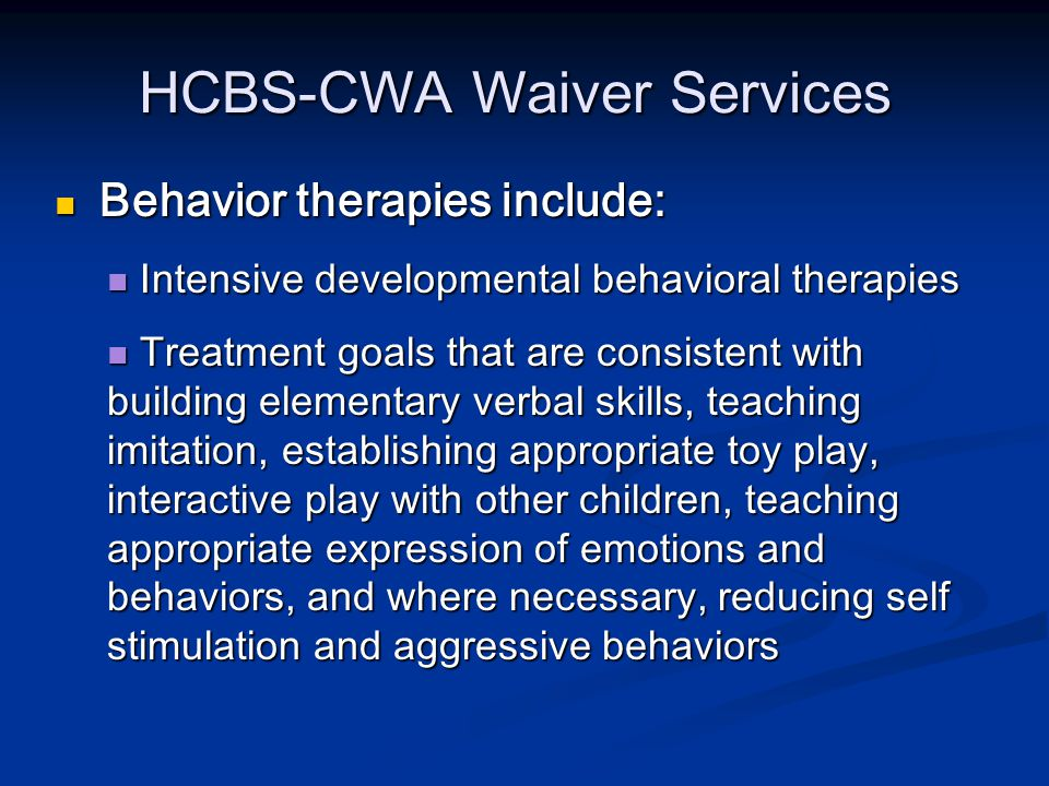 HCBS-CWA Waiver Services Behavior therapies include: Behavior therapies include: Intensive developmental behavioral therapies Intensive developmental behavioral therapies Treatment goals that are consistent with building elementary verbal skills, teaching imitation, establishing appropriate toy play, interactive play with other children, teaching appropriate expression of emotions and behaviors, and where necessary, reducing self stimulation and aggressive behaviors Treatment goals that are consistent with building elementary verbal skills, teaching imitation, establishing appropriate toy play, interactive play with other children, teaching appropriate expression of emotions and behaviors, and where necessary, reducing self stimulation and aggressive behaviors