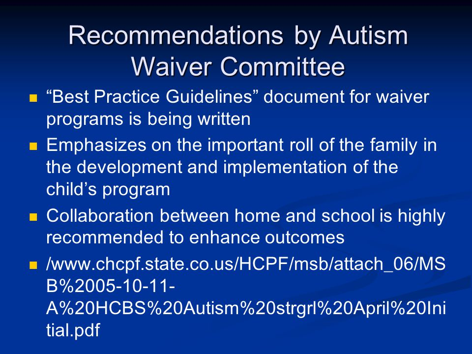 Recommendations by Autism Waiver Committee Best Practice Guidelines document for waiver programs is being written Emphasizes on the important roll of the family in the development and implementation of the child's program Collaboration between home and school is highly recommended to enhance outcomes /  B% A%20HCBS%20Autism%20strgrl%20April%20Ini tial.pdf