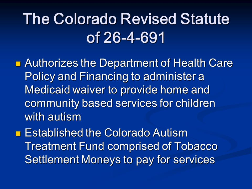 The Colorado Revised Statute of Authorizes the Department of Health Care Policy and Financing to administer a Medicaid waiver to provide home and community based services for children with autism Authorizes the Department of Health Care Policy and Financing to administer a Medicaid waiver to provide home and community based services for children with autism Established the Colorado Autism Treatment Fund comprised of Tobacco Settlement Moneys to pay for services Established the Colorado Autism Treatment Fund comprised of Tobacco Settlement Moneys to pay for services