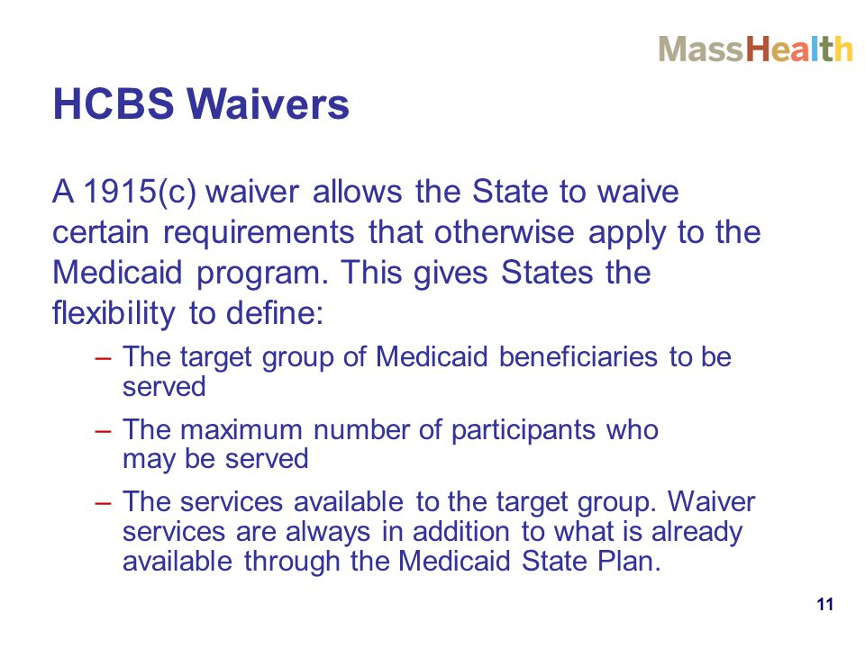 11 HCBS Waivers A 1915(c) waiver allows the State to waive certain requirements that otherwise apply to the Medicaid program.