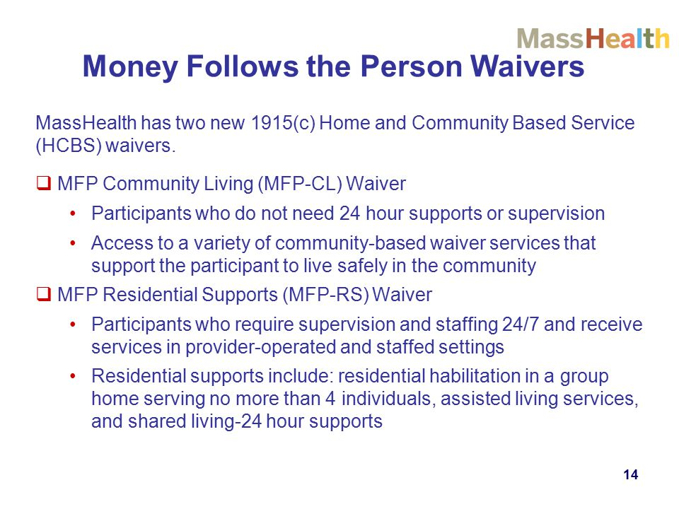 Money Follows the Person Waivers MassHealth has two new 1915(c) Home and Community Based Service (HCBS) waivers.