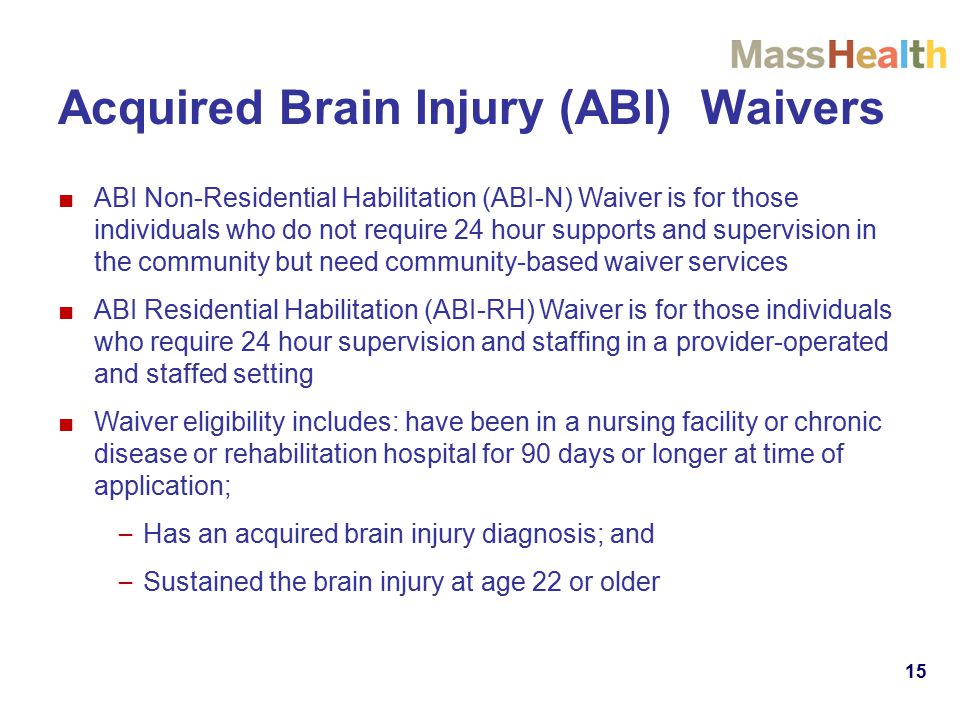 15 Acquired Brain Injury (ABI) Waivers ■ABI Non-Residential Habilitation (ABI-N) Waiver is for those individuals who do not require 24 hour supports and supervision in the community but need community-based waiver services ■ABI Residential Habilitation (ABI-RH) Waiver is for those individuals who require 24 hour supervision and staffing in a provider-operated and staffed setting ■Waiver eligibility includes: have been in a nursing facility or chronic disease or rehabilitation hospital for 90 days or longer at time of application; – Has an acquired brain injury diagnosis; and – Sustained the brain injury at age 22 or older