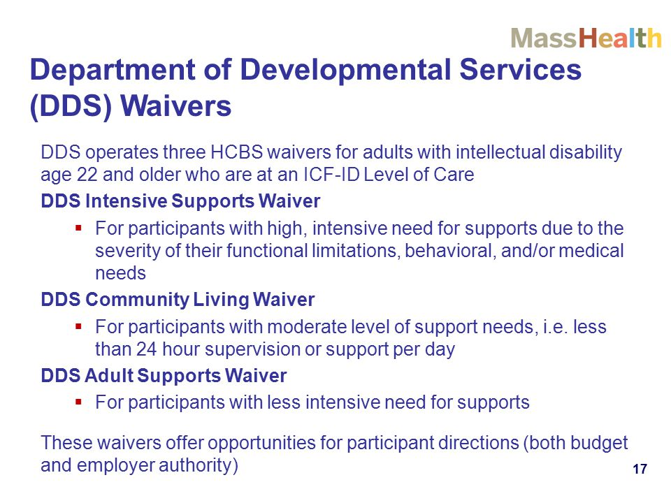 17 Department of Developmental Services (DDS) Waivers DDS operates three HCBS waivers for adults with intellectual disability age 22 and older who are at an ICF-ID Level of Care DDS Intensive Supports Waiver  For participants with high, intensive need for supports due to the severity of their functional limitations, behavioral, and/or medical needs DDS Community Living Waiver  For participants with moderate level of support needs, i.e.