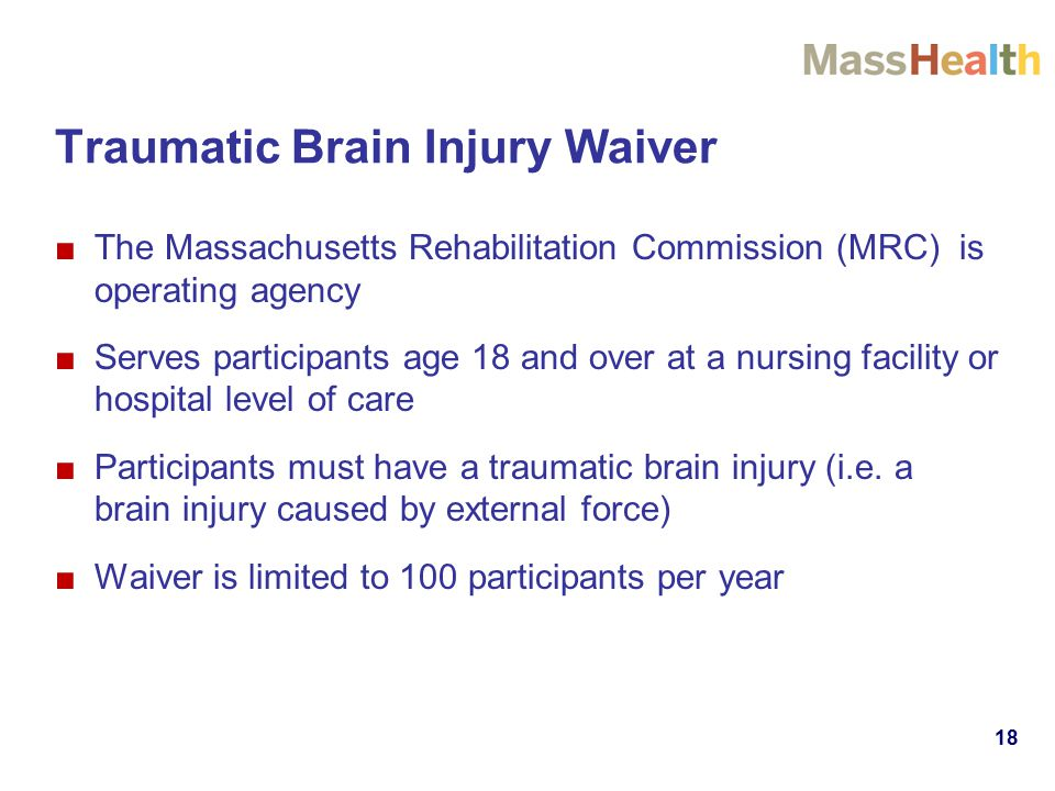 Traumatic Brain Injury Waiver ■The Massachusetts Rehabilitation Commission (MRC) is operating agency ■Serves participants age 18 and over at a nursing facility or hospital level of care ■Participants must have a traumatic brain injury (i.e.