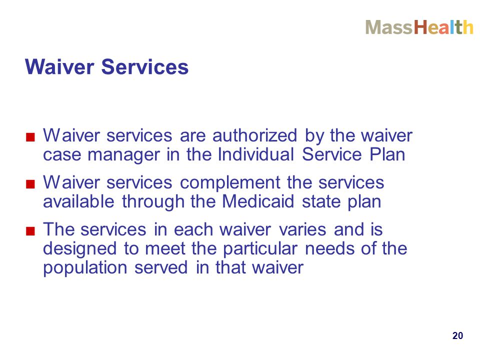 Waiver Services ■Waiver services are authorized by the waiver case manager in the Individual Service Plan ■Waiver services complement the services available through the Medicaid state plan ■The services in each waiver varies and is designed to meet the particular needs of the population served in that waiver 20