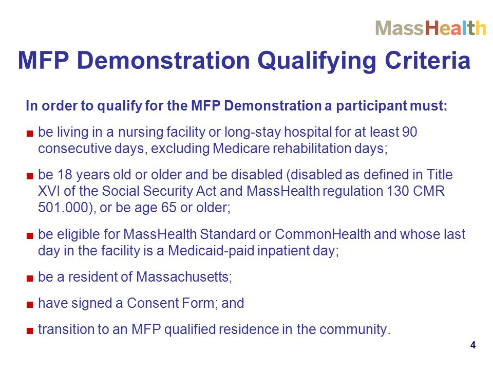 4 MFP Demonstration Qualifying Criteria In order to qualify for the MFP Demonstration a participant must: ■be living in a nursing facility or long-stay hospital for at least 90 consecutive days, excluding Medicare rehabilitation days; ■be 18 years old or older and be disabled (disabled as defined in Title XVI of the Social Security Act and MassHealth regulation 130 CMR ), or be age 65 or older; ■be eligible for MassHealth Standard or CommonHealth and whose last day in the facility is a Medicaid-paid inpatient day; ■be a resident of Massachusetts; ■have signed a Consent Form; and ■transition to an MFP qualified residence in the community.