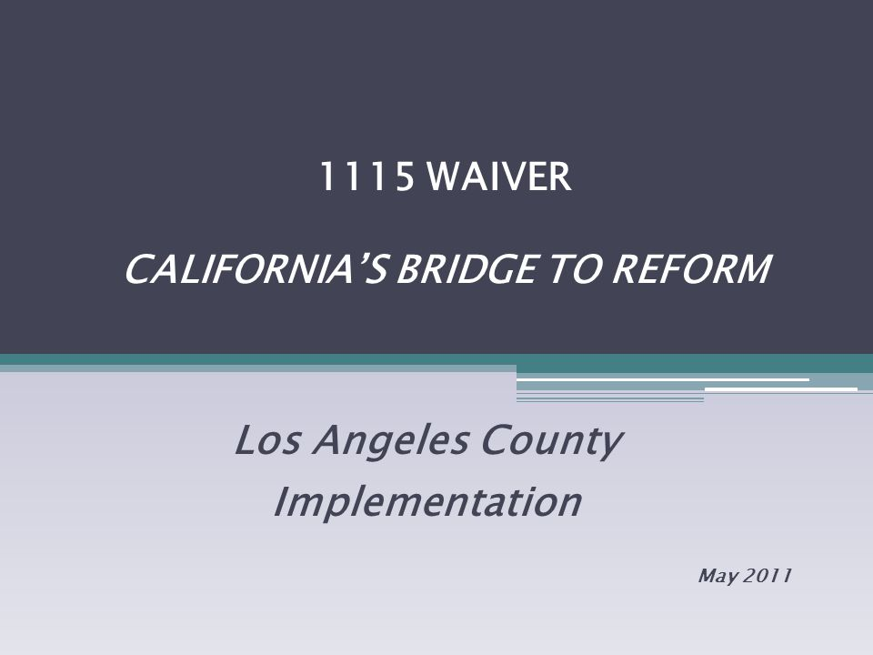 1115 WAIVER CALIFORNIA'S BRIDGE TO REFORM Los Angeles County Implementation May 2011